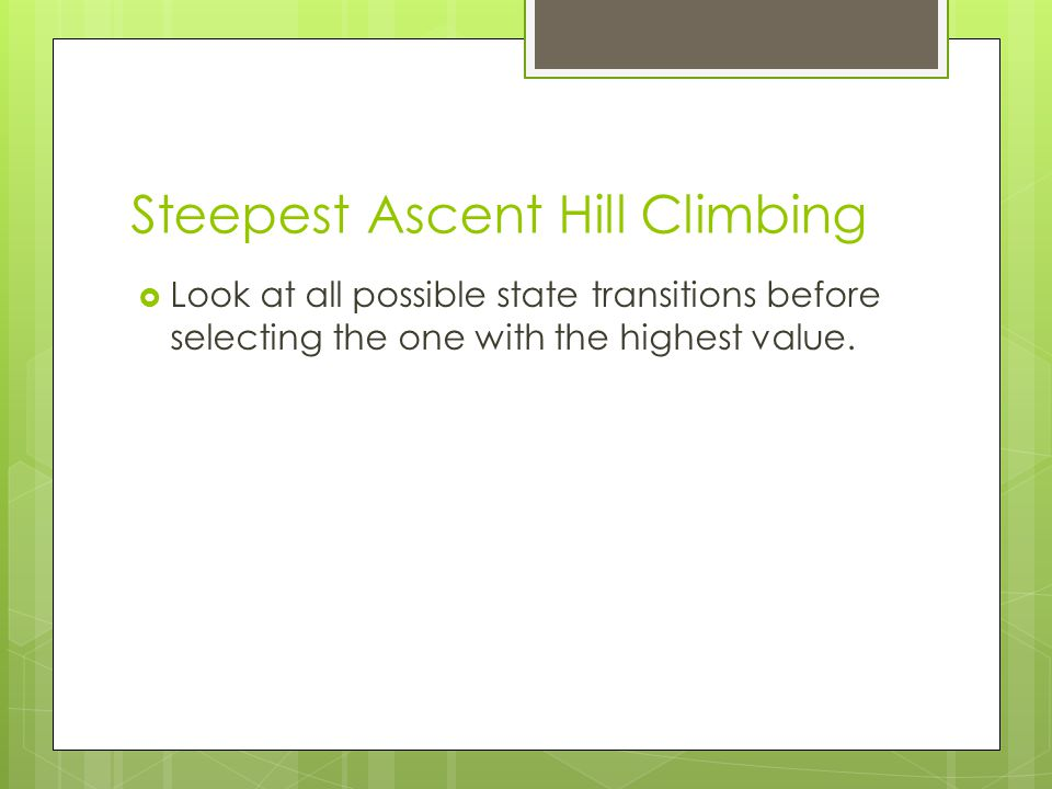 Steepest Ascent Hill Climbing  Look at all possible state transitions before selecting the one with the highest value.