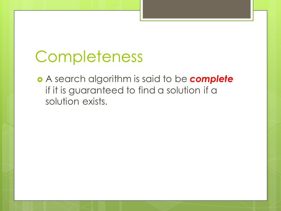 Completeness  A search algorithm is said to be complete if it is guaranteed to find a solution if a solution exists.