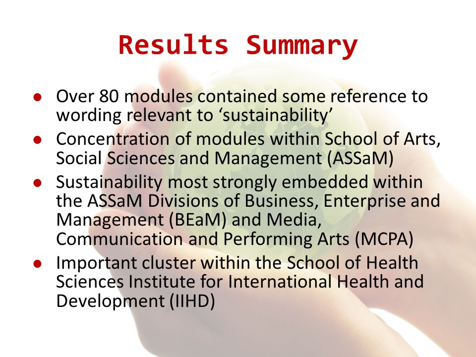 Results Summary Over 80 modules contained some reference to wording relevant to 'sustainability' Concentration of modules within School of Arts, Social Sciences and Management (ASSaM) Sustainability most strongly embedded within the ASSaM Divisions of Business, Enterprise and Management (BEaM) and Media, Communication and Performing Arts (MCPA) Important cluster within the School of Health Sciences Institute for International Health and Development (IIHD)