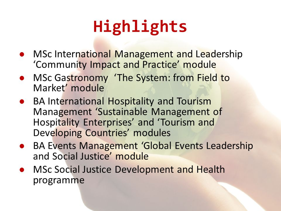 Highlights MSc International Management and Leadership 'Community Impact and Practice' module MSc Gastronomy 'The System: from Field to Market' module BA International Hospitality and Tourism Management 'Sustainable Management of Hospitality Enterprises' and 'Tourism and Developing Countries' modules BA Events Management 'Global Events Leadership and Social Justice' module MSc Social Justice Development and Health programme