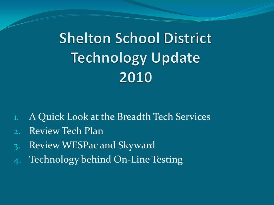 1. A Quick Look at the Breadth Tech Services 2. Review Tech Plan 3. Review WESPac and Skyward 4. Technology behind On-Line Testing