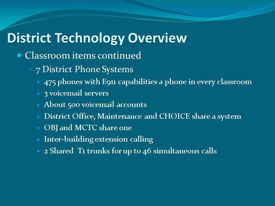Classroom items continued 7 District Phone Systems 475 phones with E911 capabilities a phone in every classroom 3 voicemail servers About 500 voicemai