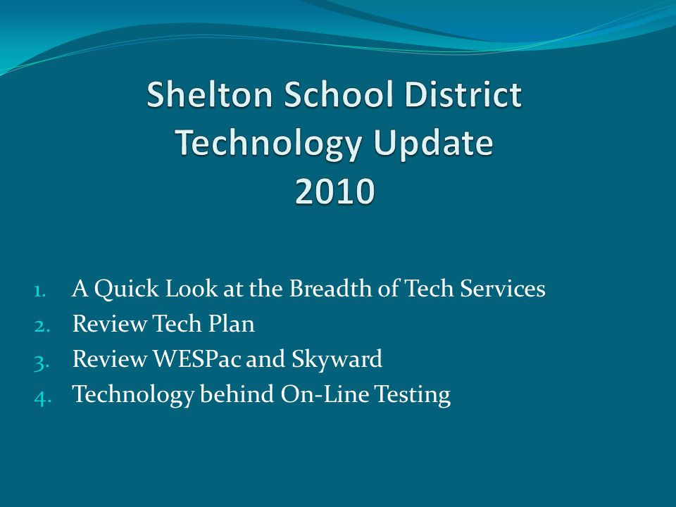 1. A Quick Look at the Breadth of Tech Services 2. Review Tech Plan 3. Review WESPac and Skyward 4. Technology behind On-Line Testing