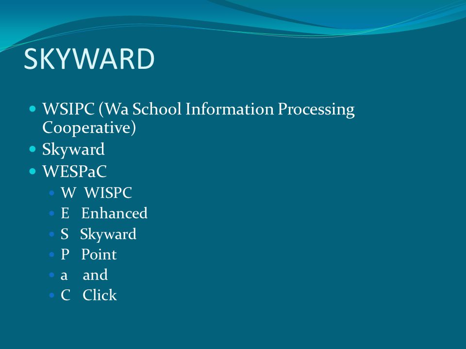 SKYWARD WSIPC (Wa School Information Processing Cooperative) Skyward WESPaC W WISPC E Enhanced S Skyward P Point a and C Click