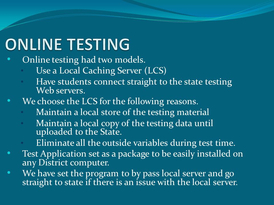 Online testing had two models. Use a Local Caching Server (LCS) Have students connect straight to the state testing Web servers. We choose the LCS for