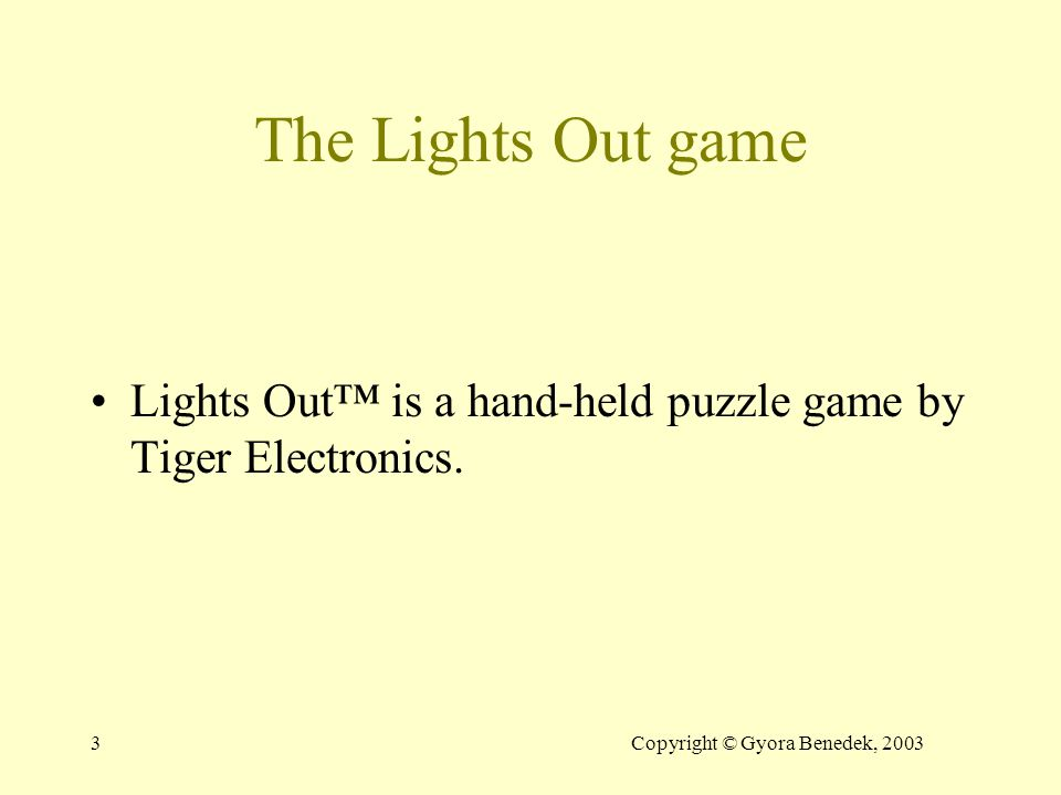 3Copyright © Gyora Benedek, 2003 The Lights Out game Lights Out™ is a hand-held puzzle game by Tiger Electronics.