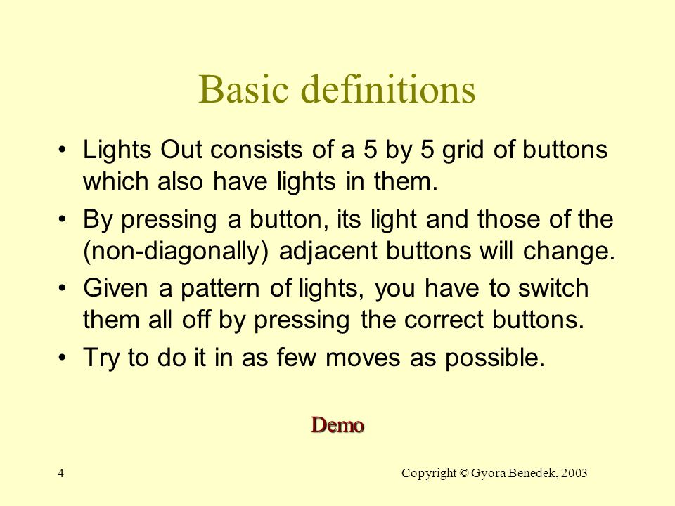 4Copyright © Gyora Benedek, 2003 Basic definitions Lights Out consists of a 5 by 5 grid of buttons which also have lights in them.