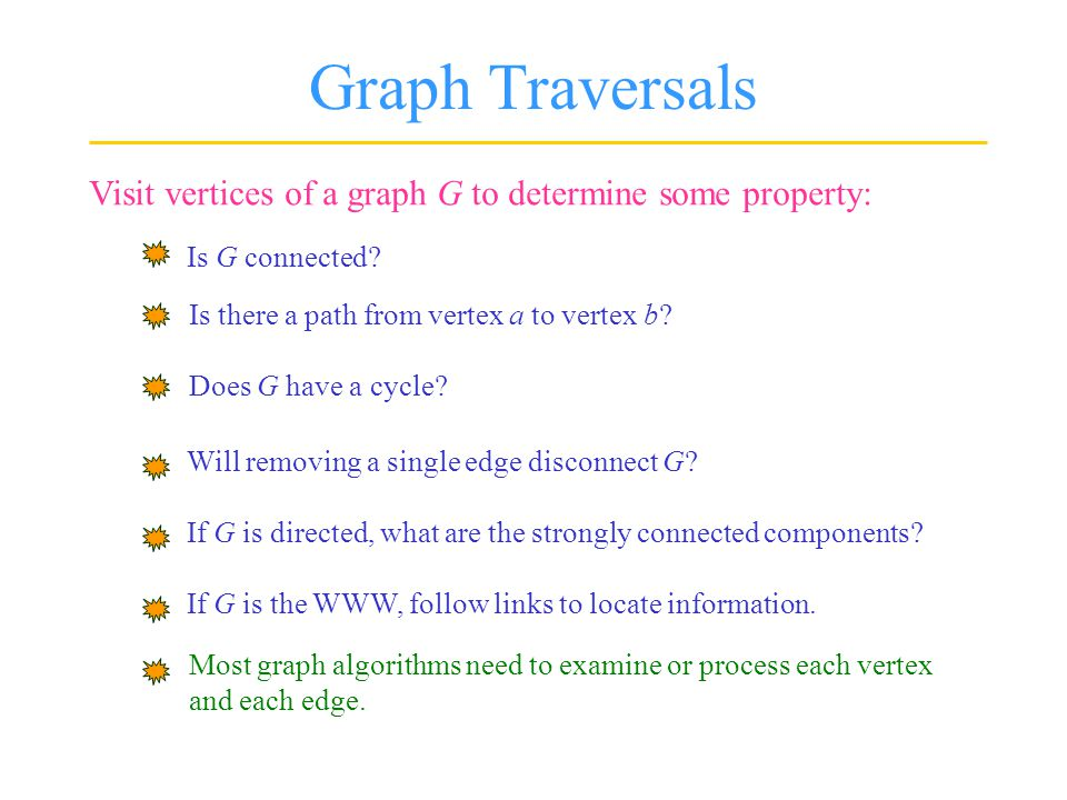 Graph Traversals Visit vertices of a graph G to determine some property: Is G connected.