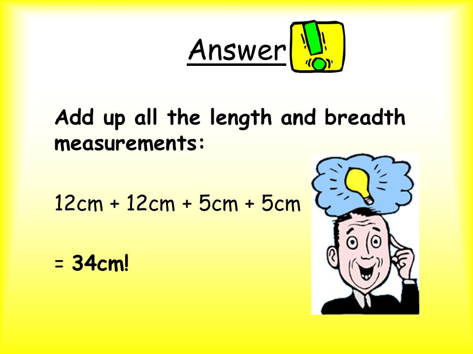 Answer Add up all the length and breadth measurements: 12cm + 12cm + 5cm + 5cm = 34cm!