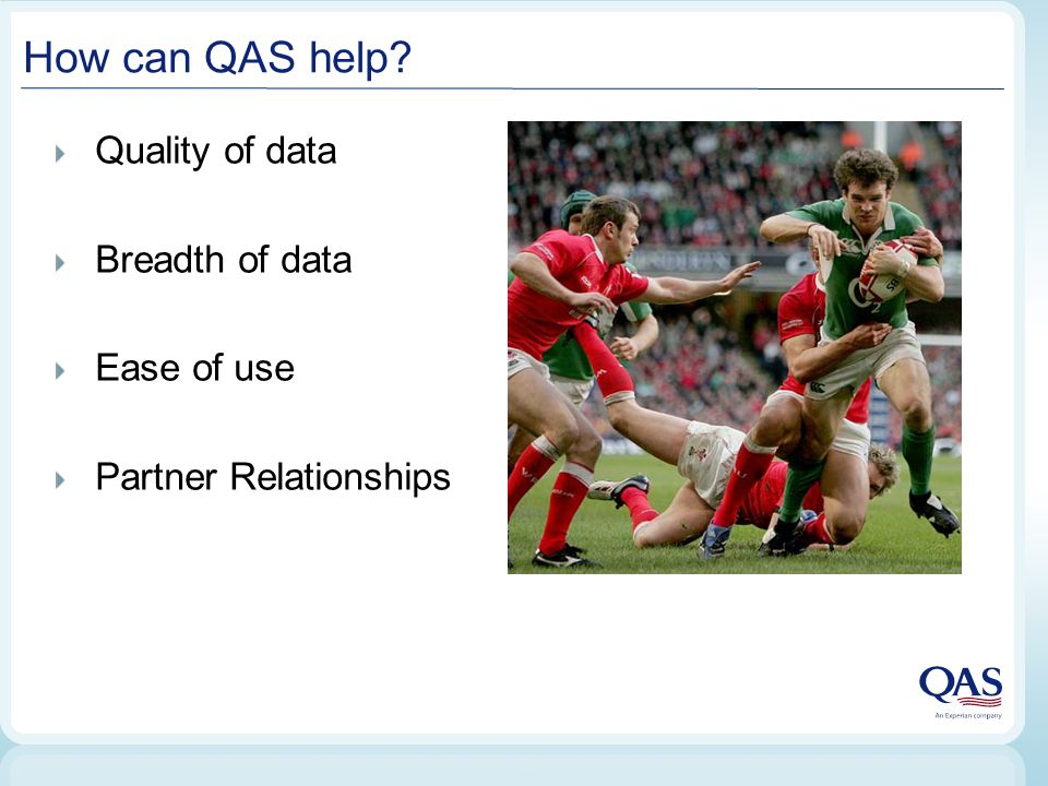How can QAS help? Quality of data Breadth of data Ease of use Partner Relationships