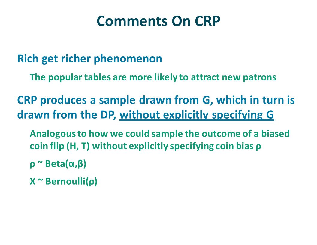 Comments On CRP Rich get richer phenomenon The popular tables are more likely to attract new patrons CRP produces a sample drawn from G, which in turn is drawn from the DP, without explicitly specifying G Analogous to how we could sample the outcome of a biased coin flip (H, T) without explicitly specifying coin bias ρ ρ ~ Beta(α,β) X ~ Bernoulli(ρ)