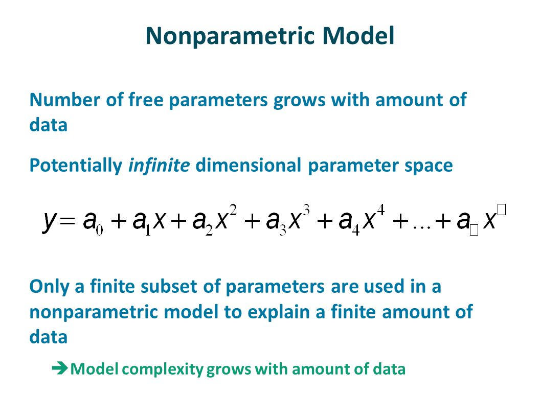 Nonparametric Model Number of free parameters grows with amount of data Potentially infinite dimensional parameter space Only a finite subset of parameters are used in a nonparametric model to explain a finite amount of data  Model complexity grows with amount of data