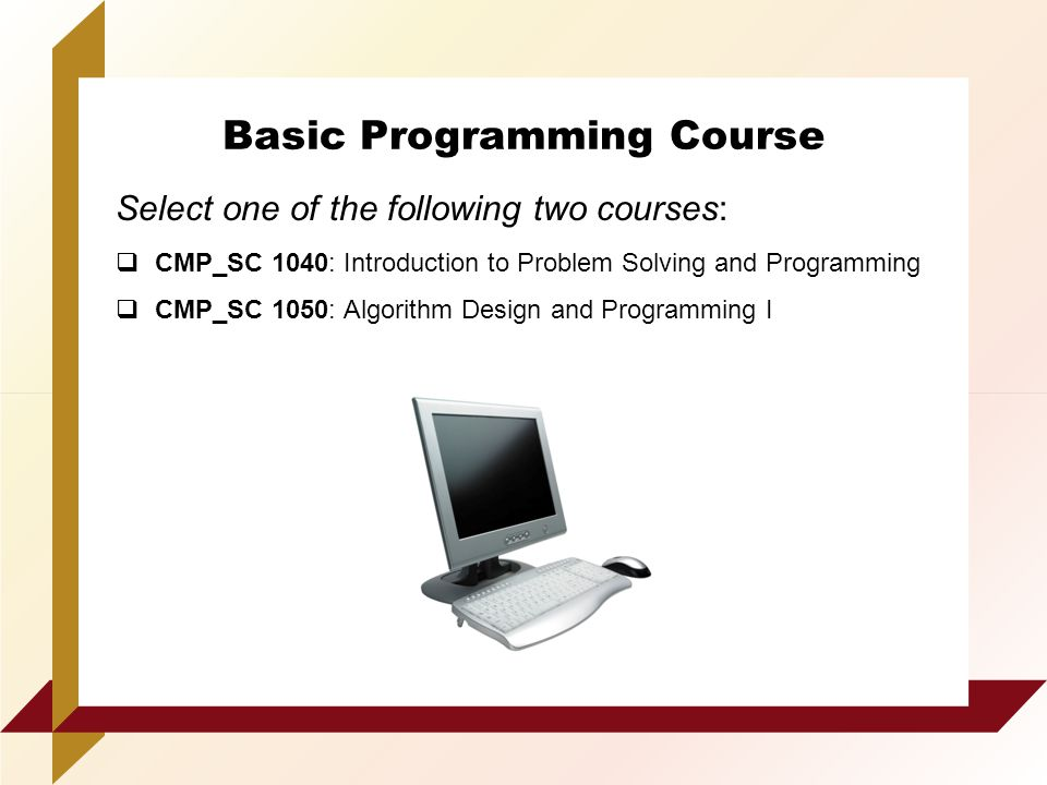 Basic Programming Course Select one of the following two courses:  CMP_SC 1040: Introduction to Problem Solving and Programming  CMP_SC 1050: Algorithm Design and Programming I