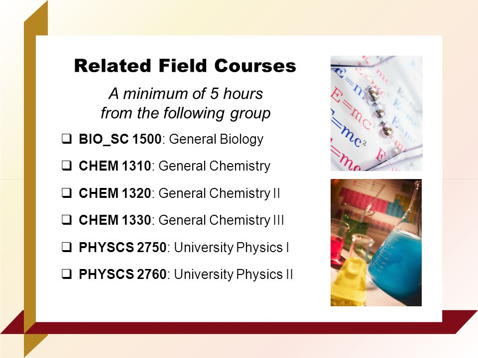 Related Field Courses  BIO_SC 1500: General Biology  CHEM 1310: General Chemistry  CHEM 1320: General Chemistry II  CHEM 1330: General Chemistry III  PHYSCS 2750: University Physics I  PHYSCS 2760: University Physics II A minimum of 5 hours from the following group