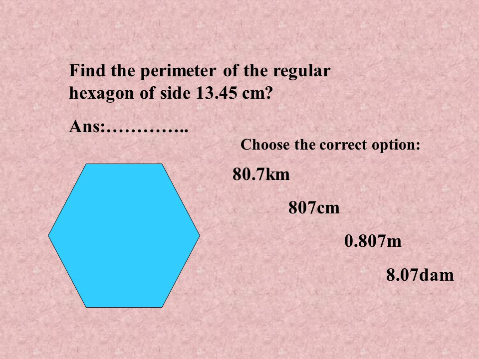 Find the perimeter of the regular hexagon of side 13.45 cm.