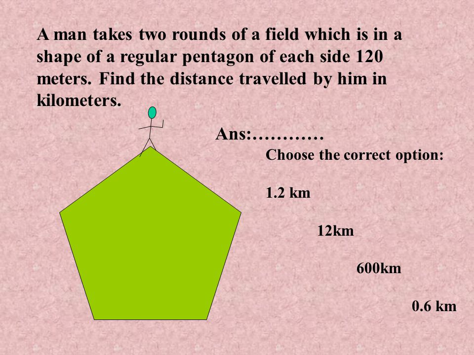 A man takes two rounds of a field which is in a shape of a regular pentagon of each side 120 meters.