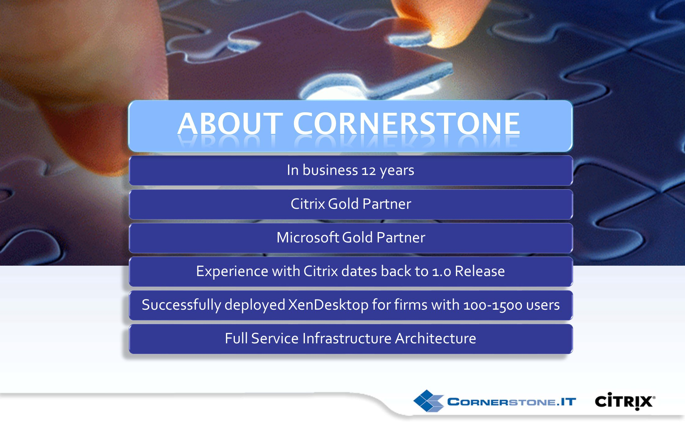 About Cornerstone In business 12 yearsCitrix Gold PartnerMicrosoft Gold PartnerExperience with Citrix dates back to 1.0 ReleaseSuccessfully deployed XenDesktop for firms with 100-1500 usersFull Service Infrastructure Architecture