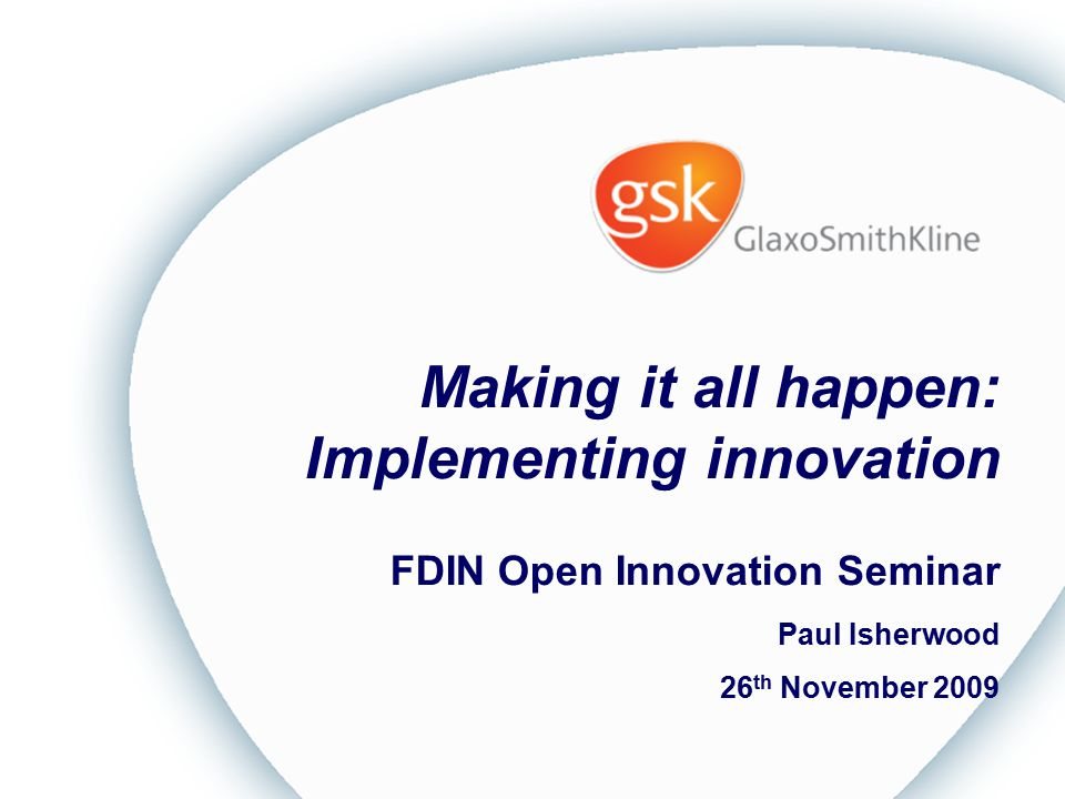 Making it all happen: Implementing innovation FDIN Open Innovation Seminar Paul Isherwood 26 th November 2009