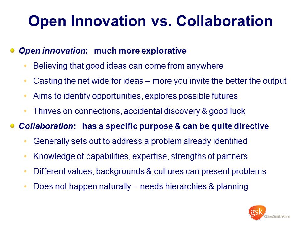 Open Innovation vs. Collaboration Open innovation: much more explorative Believing that good ideas can come from anywhere Casting the net wide for ide