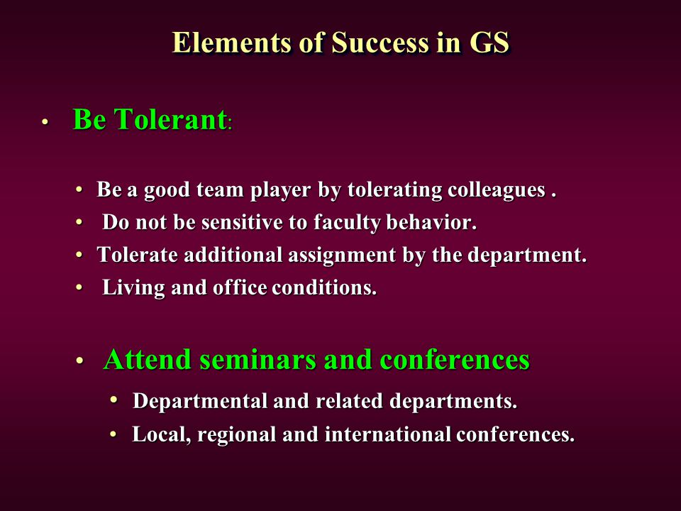 Elements of Success in GS Be Tolerant : Be Tolerant : Be a good team player by tolerating colleagues.Be a good team player by tolerating colleagues. D