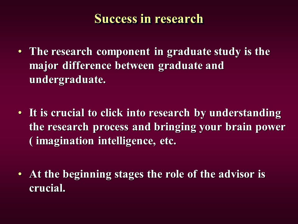 Success in research The research component in graduate study is the major difference between graduate and undergraduate.The research component in grad