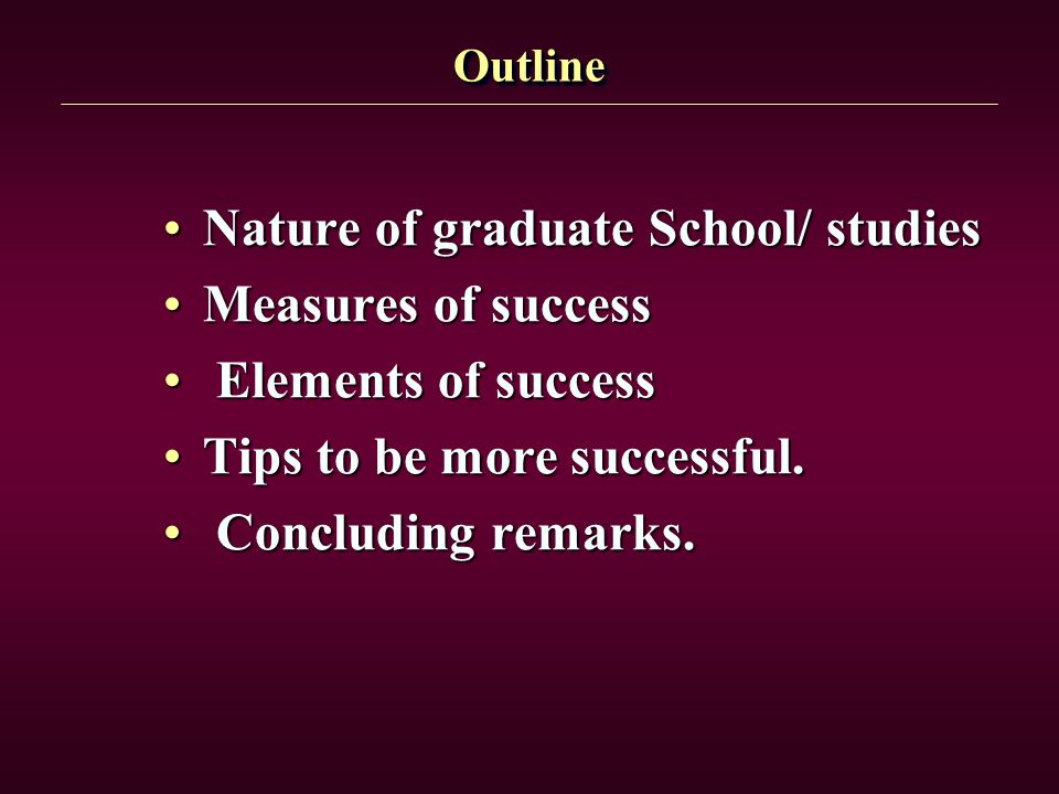 OutlineOutline Nature of graduate School/ studiesNature of graduate School/ studies Measures of successMeasures of success Elements of success Element