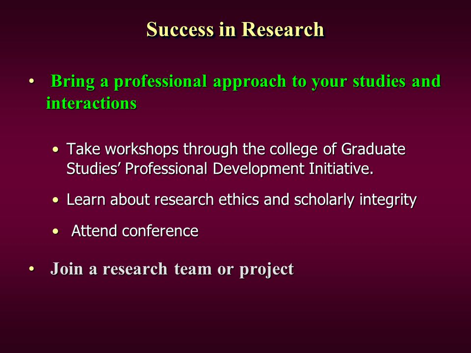 Success in Research Bring a professional approach to your studies and interactions Bring a professional approach to your studies and interactions Take