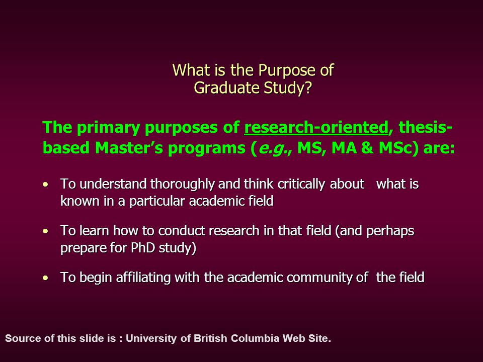What is the Purpose of Graduate Study? To understand thoroughly and think critically about what is known in a particular academic fieldTo understand t