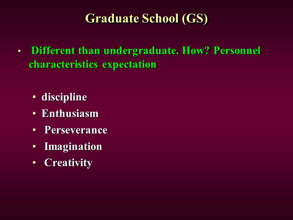 Graduate School (GS) Different than undergraduate. How? Personnel characteristics expectation Different than undergraduate. How? Personnel characteris