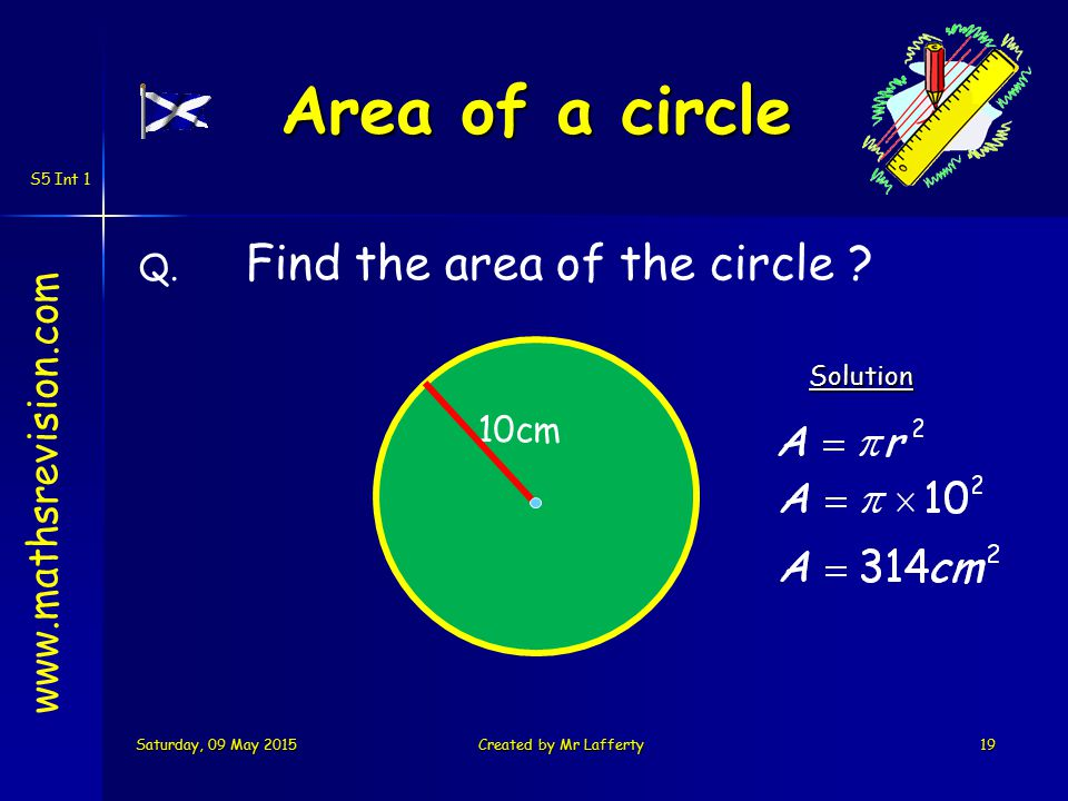 S5 Int 1 Area of circle www.mathsrevision.com Learning Intention Success Criteria 1.Know area of a circle formula Use the area of a circle formula to calculate the area of different size circles, semi-circles and quarter circles.