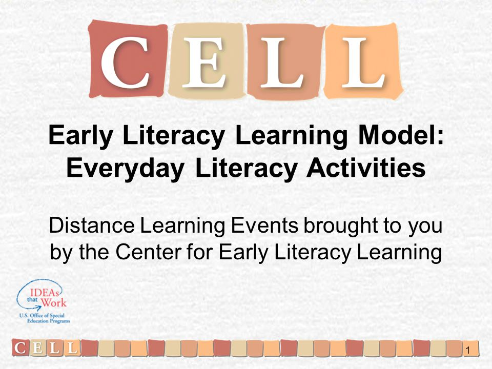 Early Literacy Learning Model: Everyday Literacy Activities Distance Learning Events brought to you by the Center for Early Literacy Learning 1