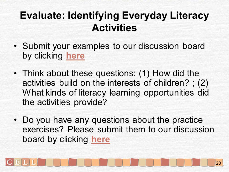 Evaluate: Identifying Everyday Literacy Activities Submit your examples to our discussion board by clicking herehere Think about these questions: (1)
