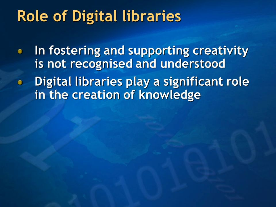 Role of Digital libraries In fostering and supporting creativity is not recognised and understood Digital libraries play a significant role in the creation of knowledge