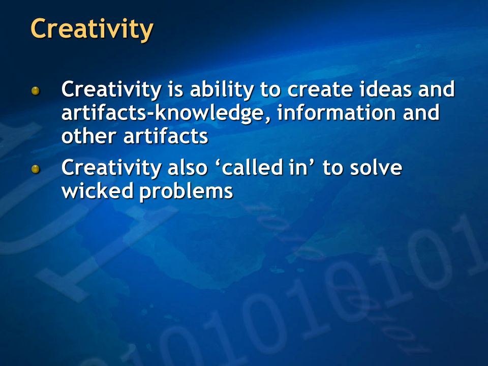 Creativity Creativity is ability to create ideas and artifacts-knowledge, information and other artifacts Creativity also 'called in' to solve wicked problems