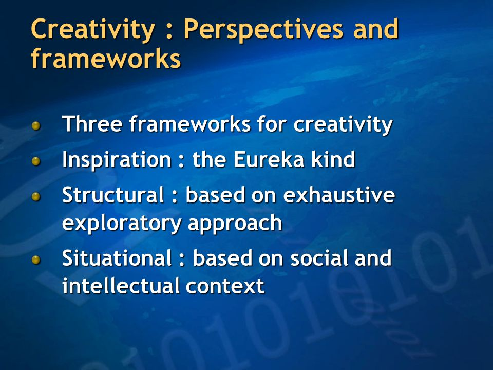 Creativity : Perspectives and frameworks Three frameworks for creativity Inspiration : the Eureka kind Structural : based on exhaustive exploratory approach Situational : based on social and intellectual context