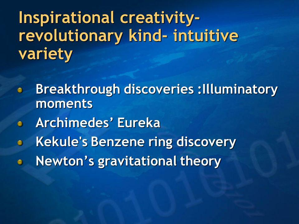 Inspirational creativity- revolutionary kind- intuitive variety Breakthrough discoveries :Illuminatory moments Archimedes' Eureka Kekule s Benzene ring discovery Newton's gravitational theory