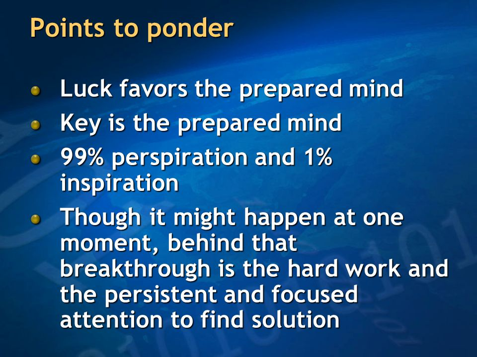 Points to ponder Luck favors the prepared mind Key is the prepared mind 99% perspiration and 1% inspiration Though it might happen at one moment, behind that breakthrough is the hard work and the persistent and focused attention to find solution