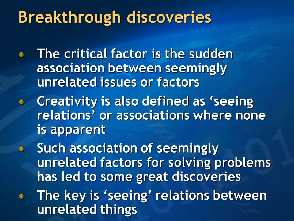 Breakthrough discoveries The critical factor is the sudden association between seemingly unrelated issues or factors Creativity is also defined as 'seeing relations' or associations where none is apparent Such association of seemingly unrelated factors for solving problems has led to some great discoveries The key is 'seeing' relations between unrelated things