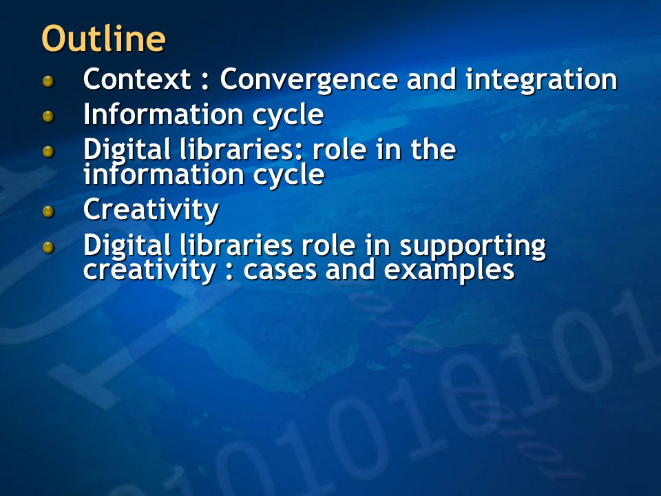 Outline Context : Convergence and integration Information cycle Digital libraries: role in the information cycle Creativity Digital libraries role in supporting creativity : cases and examples