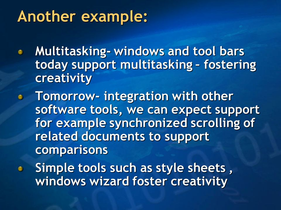 Another example: Multitasking- windows and tool bars today support multitasking – fostering creativity Tomorrow- integration with other software tools, we can expect support for example synchronized scrolling of related documents to support comparisons Simple tools such as style sheets, windows wizard foster creativity