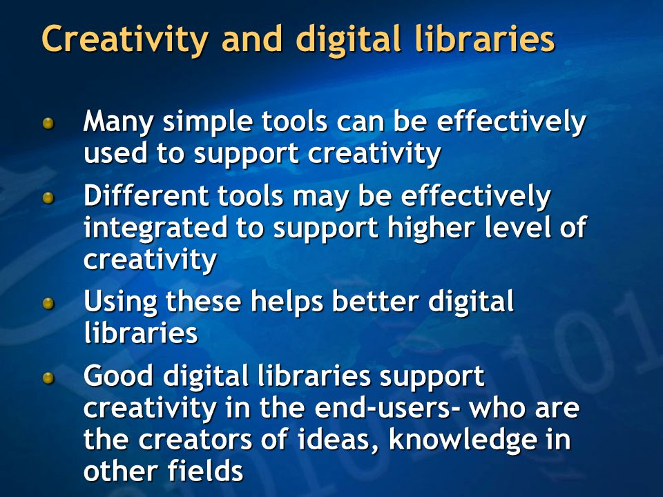 Creativity and digital libraries Many simple tools can be effectively used to support creativity Different tools may be effectively integrated to support higher level of creativity Using these helps better digital libraries Good digital libraries support creativity in the end-users- who are the creators of ideas, knowledge in other fields