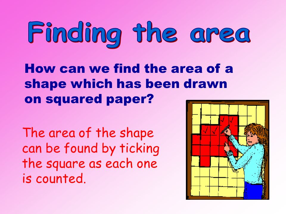 1 cm 1 m Area = 1cm x 1cm = 1cm 2 Area = 1m x 1m = 1m 2 Large surfaces are measured in m 2