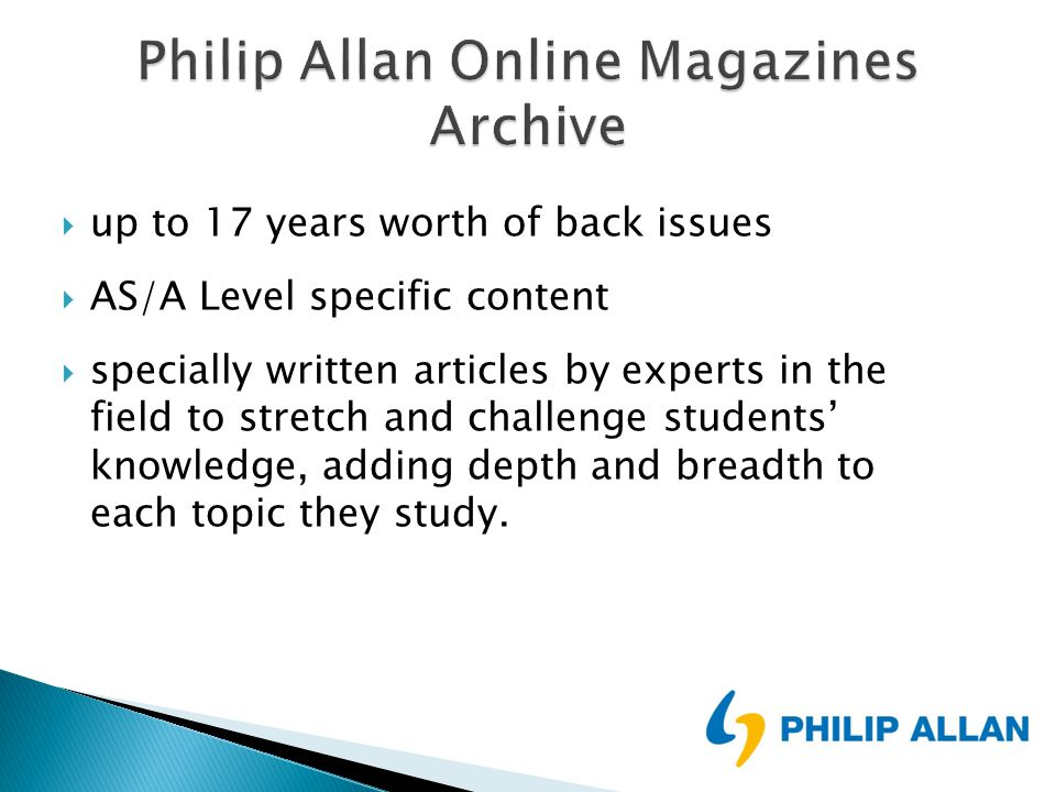  up to 17 years worth of back issues  AS/A Level specific content  specially written articles by experts in the field to stretch and challenge students' knowledge, adding depth and breadth to each topic they study.