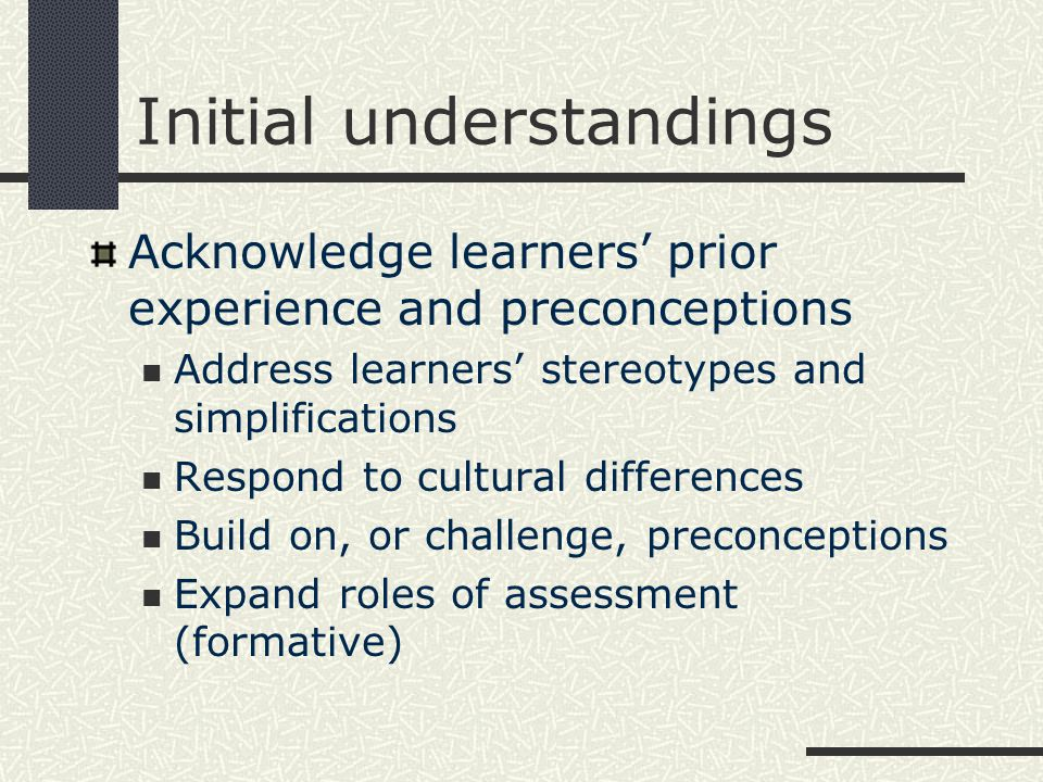 Initial understandings Acknowledge learners' prior experience and preconceptions Address learners' stereotypes and simplifications Respond to cultural differences Build on, or challenge, preconceptions Expand roles of assessment (formative)