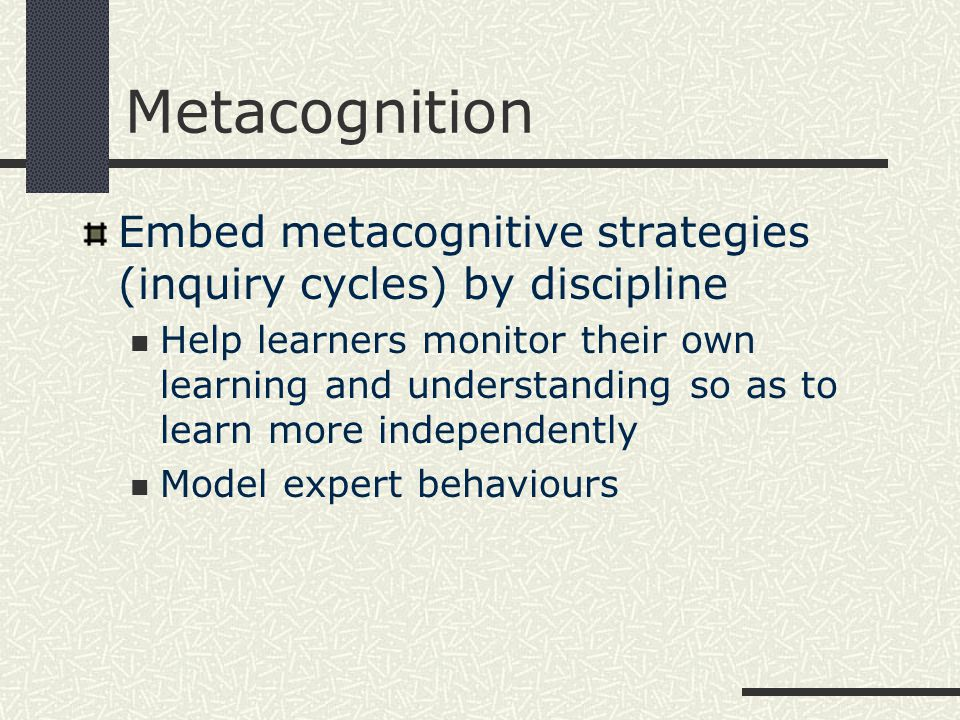 Metacognition Embed metacognitive strategies (inquiry cycles) by discipline Help learners monitor their own learning and understanding so as to learn more independently Model expert behaviours
