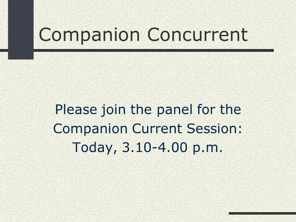 Companion Concurrent Please join the panel for the Companion Current Session: Today, 3.10-4.00 p.m.