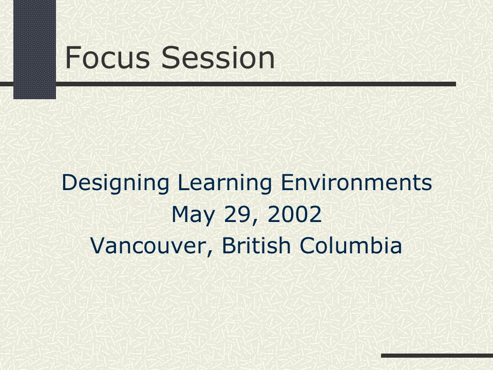 Focus Session Designing Learning Environments May 29, 2002 Vancouver, British Columbia