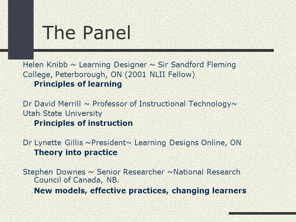 The Panel Helen Knibb ~ Learning Designer ~ Sir Sandford Fleming College, Peterborough, ON (2001 NLII Fellow) Principles of learning Dr David Merrill ~ Professor of Instructional Technology~ Utah State University Principles of instruction Dr Lynette Gillis ~President~ Learning Designs Online, ON Theory into practice Stephen Downes ~ Senior Researcher ~National Research Council of Canada, NB.