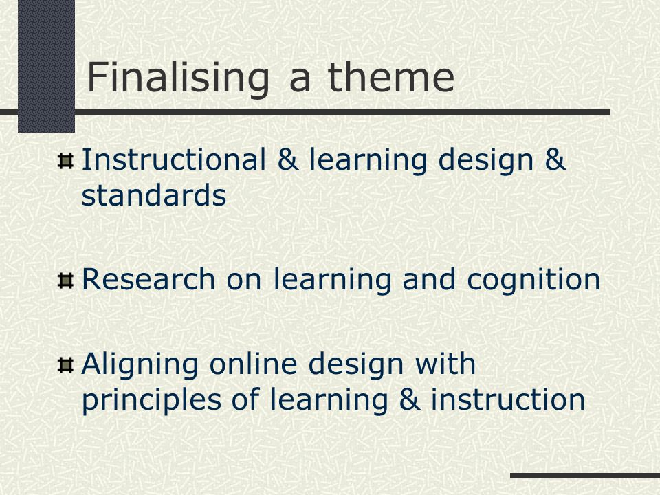 Finalising a theme Instructional & learning design & standards Research on learning and cognition Aligning online design with principles of learning & instruction