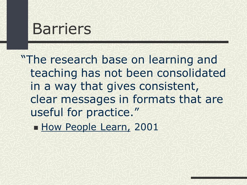 Barriers The research base on learning and teaching has not been consolidated in a way that gives consistent, clear messages in formats that are useful for practice. How People Learn, 2001
